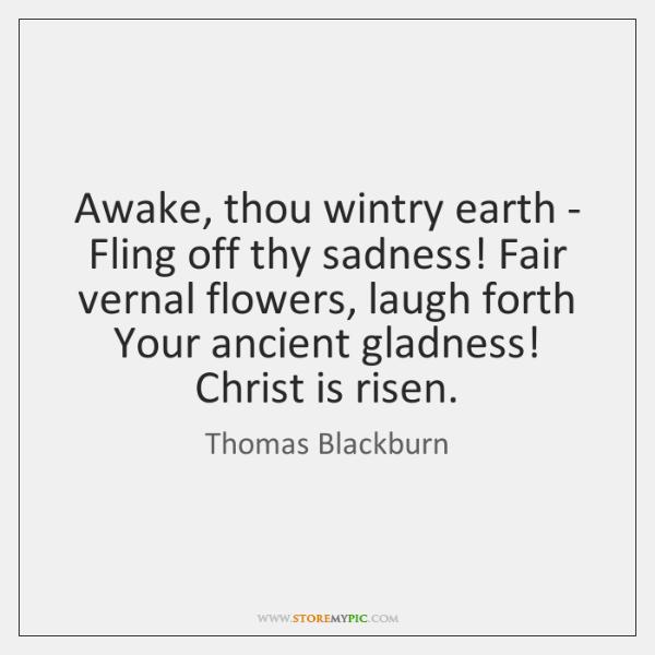 Awake, thou wintry earth - Fling off thy sadness! Fair vernal flowers, ...