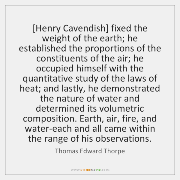 [Henry Cavendish] fixed the weight of the earth; he established the proportions ...