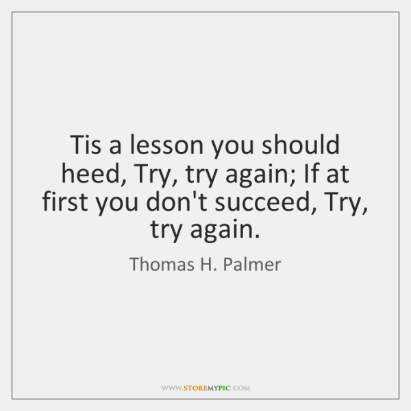 Tis a lesson you should heed, Try, try again; If at first ...