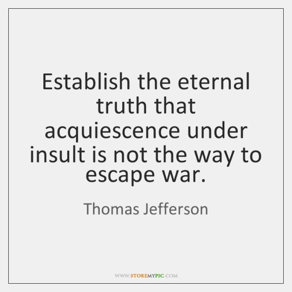 Establish the eternal truth that acquiescence under insult is not the way ...