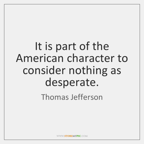 It is part of the American character to consider nothing as desperate.