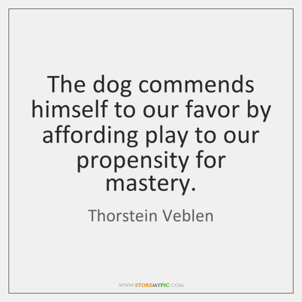 The dog commends himself to our favor by affording play to our ...