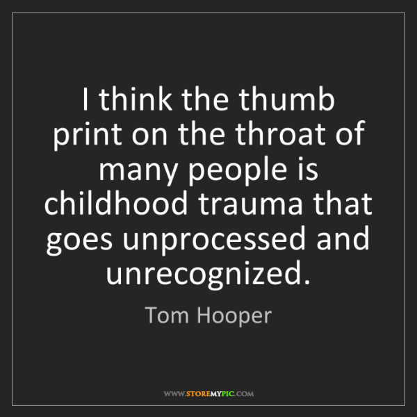 Tom Hooper: I think the thumb print on the throat of many people...