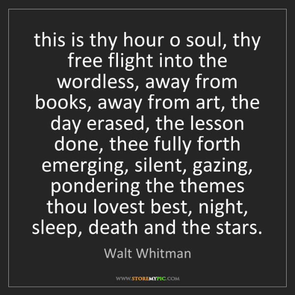 Walt Whitman: this is thy hour o soul, thy free flight into the wordless,...