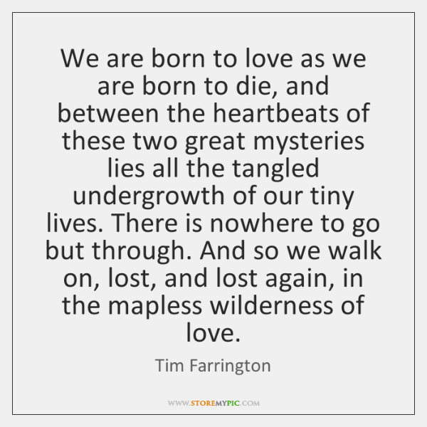 We are born to love as we are born to die, and ...