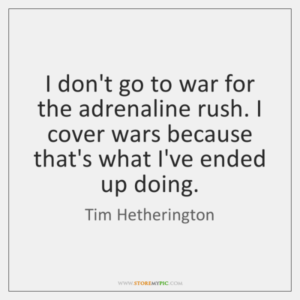 I don't go to war for the adrenaline rush. I cover wars ...