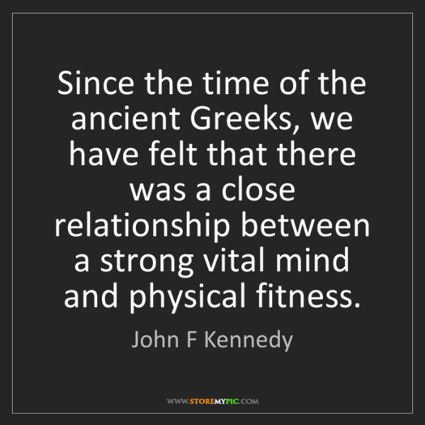 John F Kennedy: Since the time of the ancient Greeks, we have felt that...