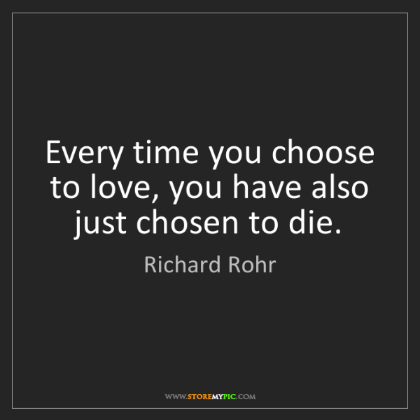 Richard Rohr: Every time you choose to love, you have also just chosen...