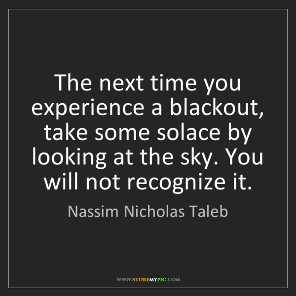 Nassim Nicholas Taleb: The next time you experience a blackout, take some solace...