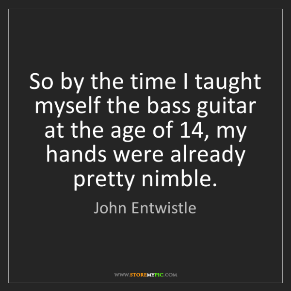 John Entwistle: So by the time I taught myself the bass guitar at the...