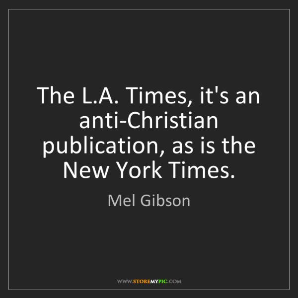 Mel Gibson: The L.A. Times, it's an anti-Christian publication, as...