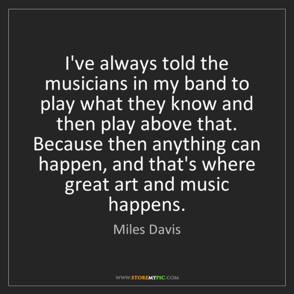 Miles Davis: I've always told the musicians in my band to play what...