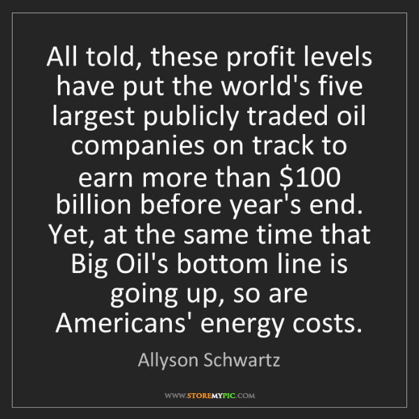 Allyson Schwartz: All told, these profit levels have put the world's five...
