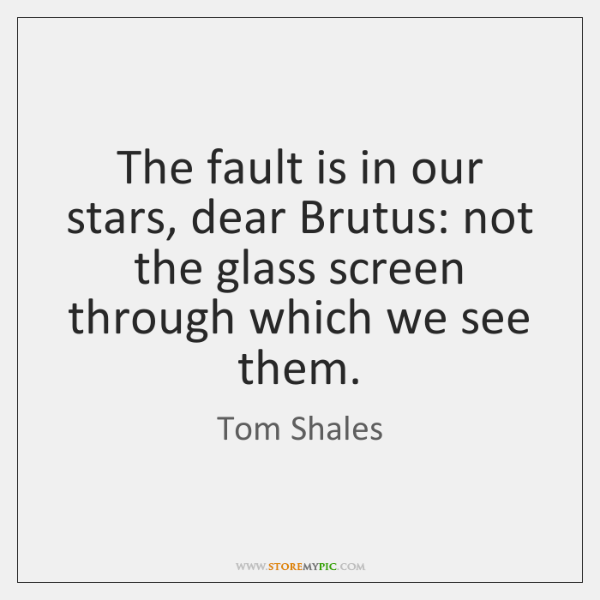 The fault is in our stars, dear Brutus: not the glass screen ...