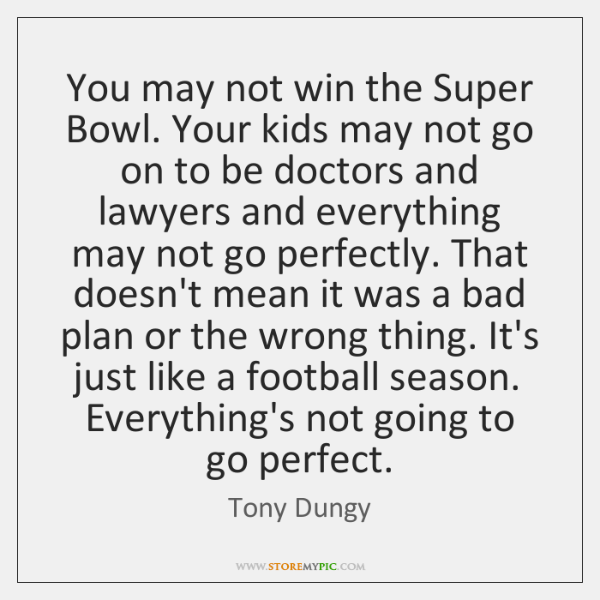 You may not win the Super Bowl. Your kids may not go ...