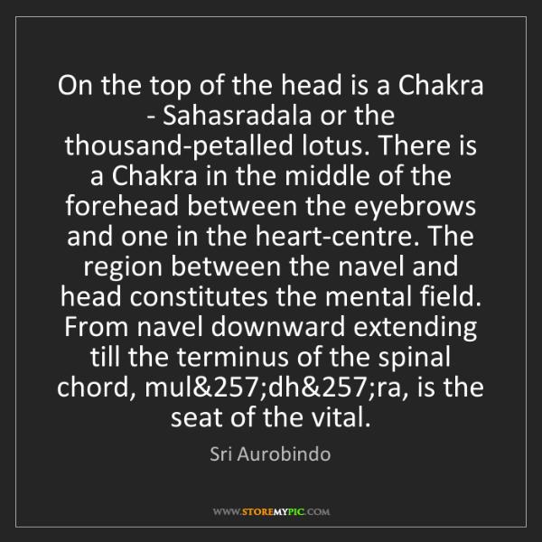 Sri Aurobindo: On the top of the head is a Chakra - Sahasradala or the...