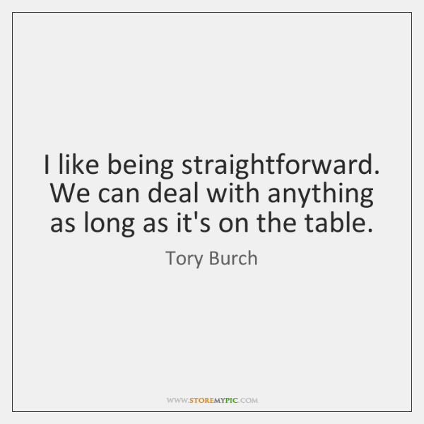 I like being straightforward. We can deal with anything as long as ...