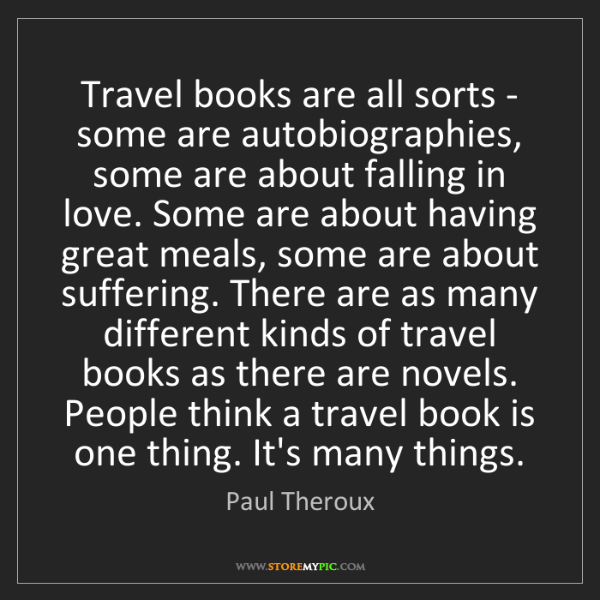 Paul Theroux: Travel books are all sorts - some are autobiographies,...