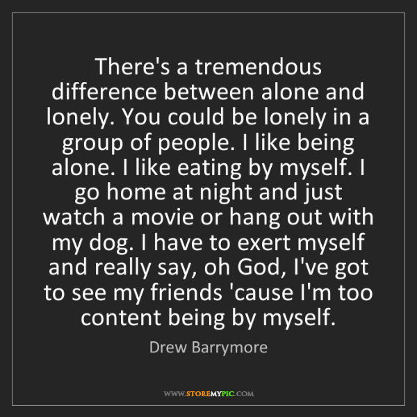 Drew Barrymore: There's a tremendous difference between alone and lonely....