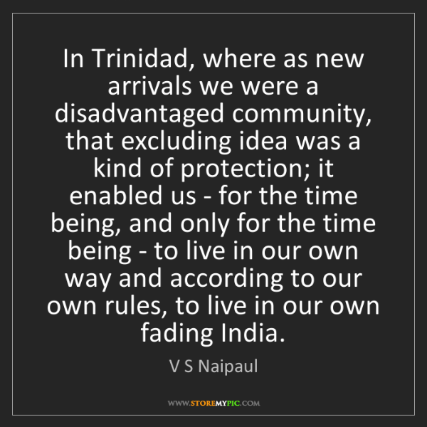 V S Naipaul: In Trinidad, where as new arrivals we were a disadvantaged...