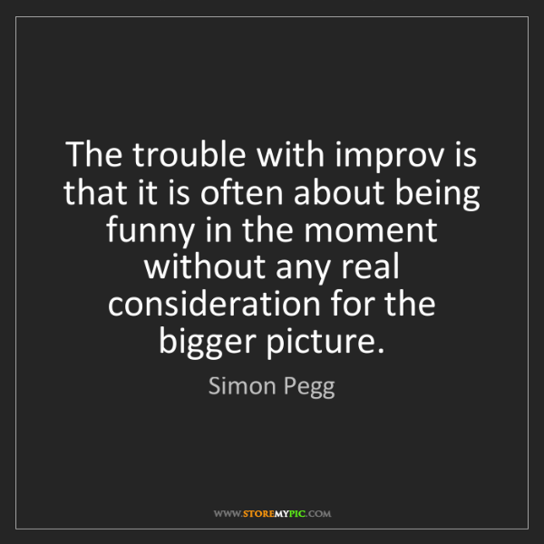 Simon Pegg: The trouble with improv is that it is often about being...