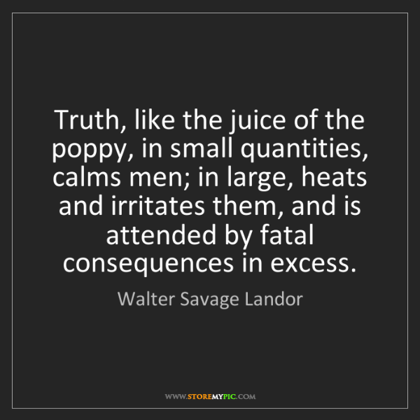 Walter Savage Landor: Truth, like the juice of the poppy, in small quantities,...
