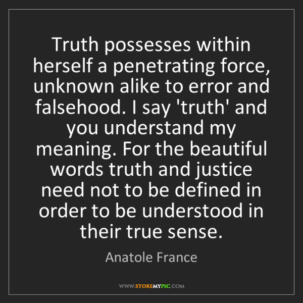 Anatole France: Truth possesses within herself a penetrating force, unknown...