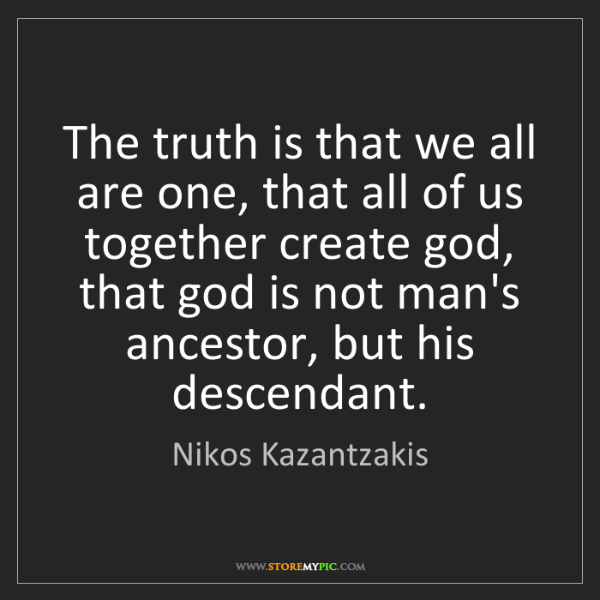 Nikos Kazantzakis: The truth is that we all are one, that all of us together...
