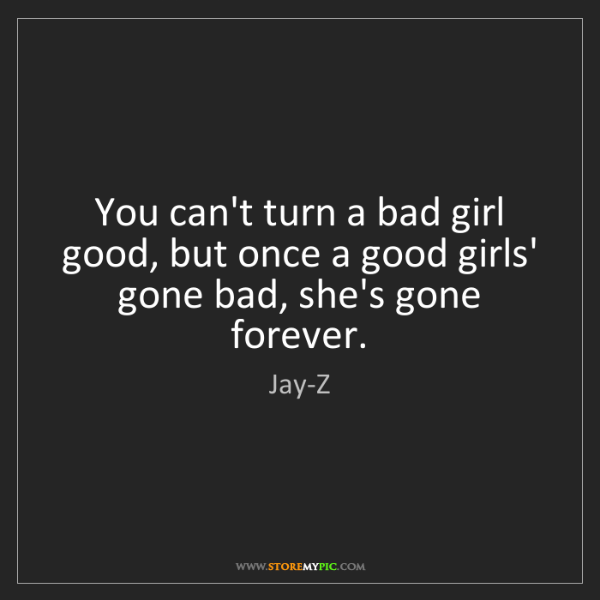 Jay-Z: You can't turn a bad girl good, but once a good girls'...