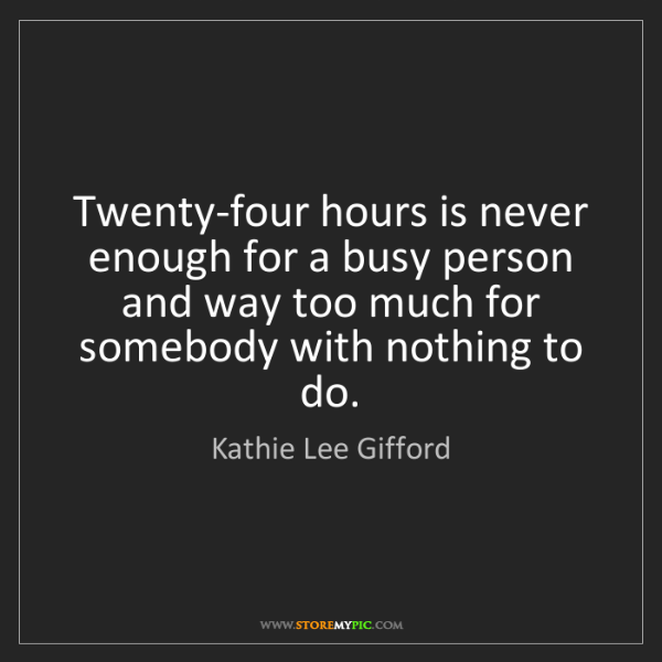 Kathie Lee Gifford: Twenty-four hours is never enough for a busy person and...