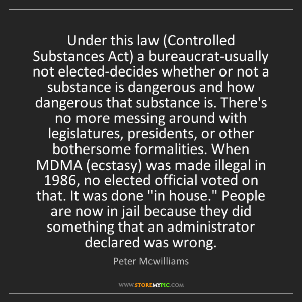 Peter Mcwilliams: Under this law (Controlled Substances Act) a bureaucrat-usually...