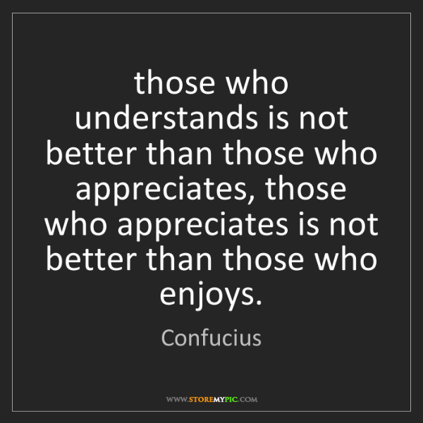 Confucius: those who understands is not better than those who appreciates,...