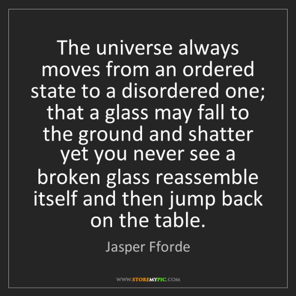 Jasper Fforde: The universe always moves from an ordered state to a...