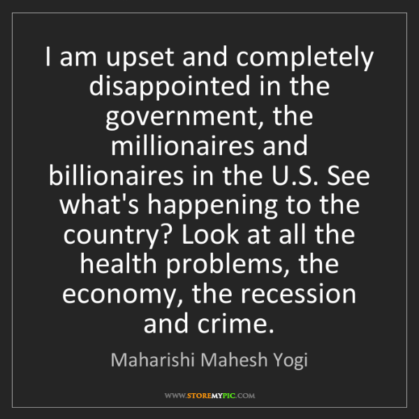 Maharishi Mahesh Yogi: I am upset and completely disappointed in the government,...