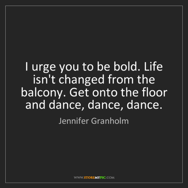 Jennifer Granholm: I urge you to be bold. Life isn't changed from the balcony....