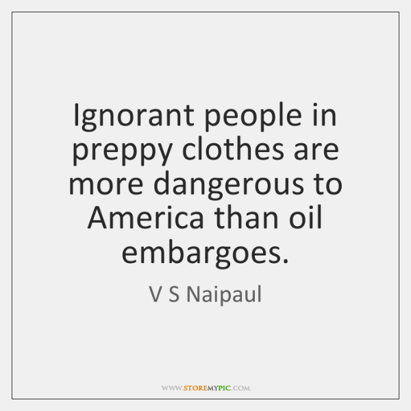 Ignorant people in preppy clothes are more dangerous to America than oil ...