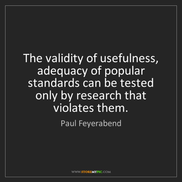 Paul Feyerabend: The validity of usefulness, adequacy of popular standards...