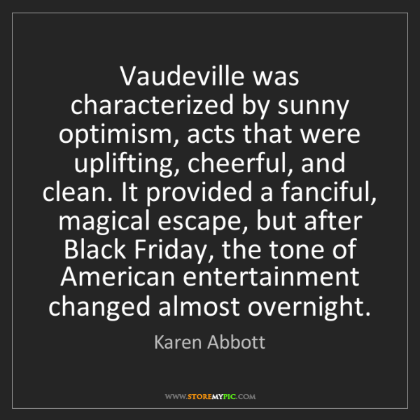 Karen Abbott: Vaudeville was characterized by sunny optimism, acts...