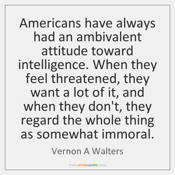 Americans have always had an ambivalent attitude toward intelligence. When they feel ...