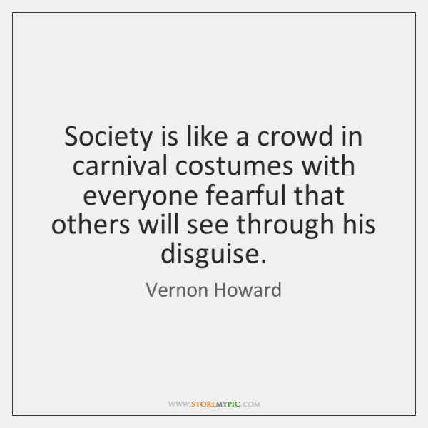 Society is like a crowd in carnival costumes with everyone fearful that ...