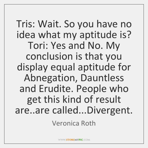 Tris: Wait. So you have no idea what my aptitude is? Tori: ...