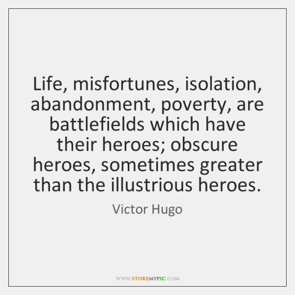 Life, misfortunes, isolation, abandonment, poverty, are battlefields which have their heroes; obscur