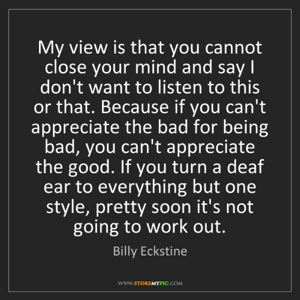 Billy Eckstine: My view is that you cannot close your mind and say I...