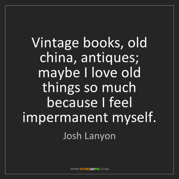 Josh Lanyon: Vintage books, old china, antiques; maybe I love old...