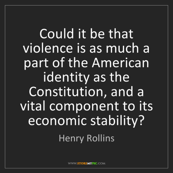 Henry Rollins: Could it be that violence is as much a part of the American...
