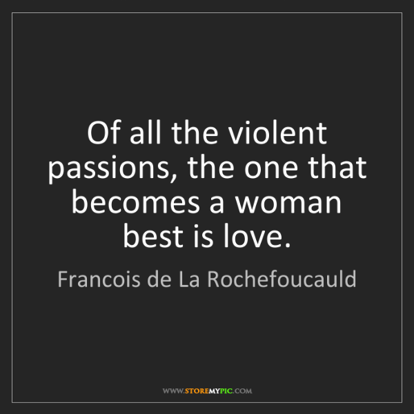 Francois de La Rochefoucauld: Of all the violent passions, the one that becomes a woman...