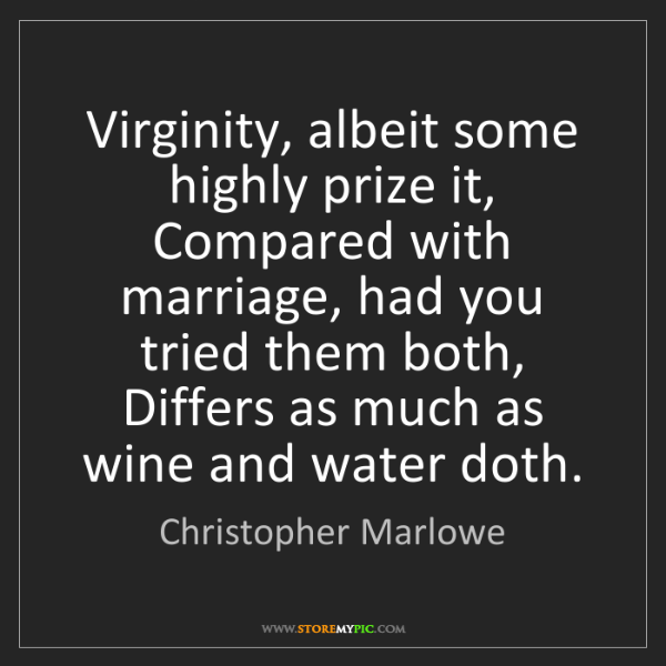 Christopher Marlowe: Virginity, albeit some highly prize it, Compared with...
