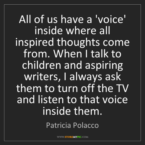 Patricia Polacco: All of us have a 'voice' inside where all inspired thoughts...