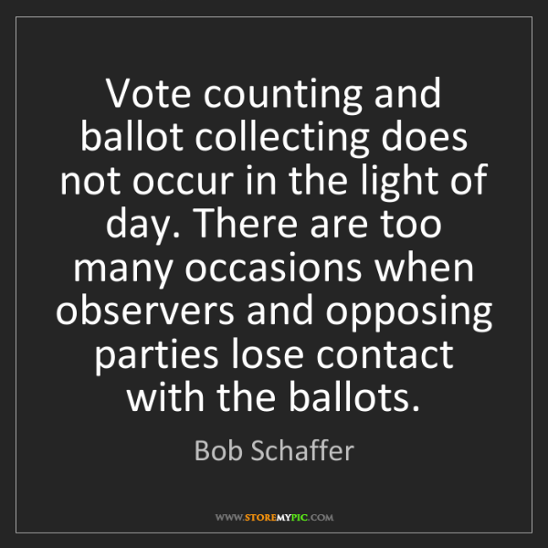 Bob Schaffer: Vote counting and ballot collecting does not occur in...