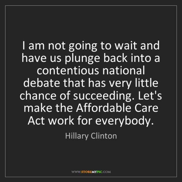Hillary Clinton: I am not going to wait and have us plunge back into a...